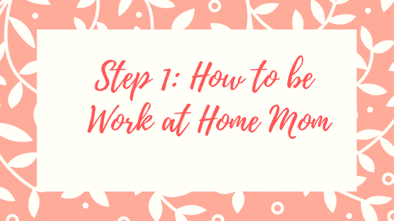 Step 1 How to be Work at Home Mom